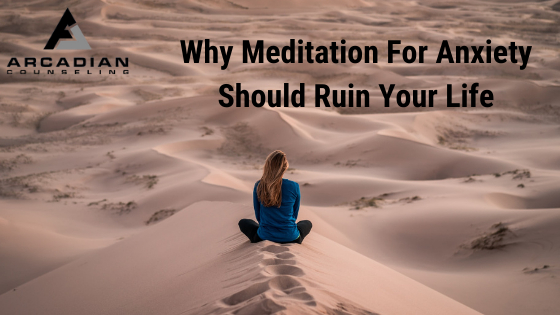 Why Meditation For Anxiety Should Ruin Your Life