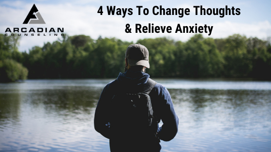 4 Ways To Change Your Thoughts & Relieve Anxiety