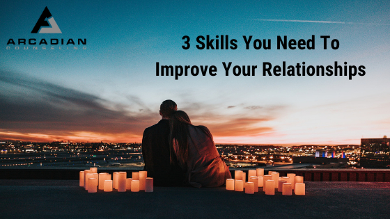 3 Skills You Need To Improve Your Relationships