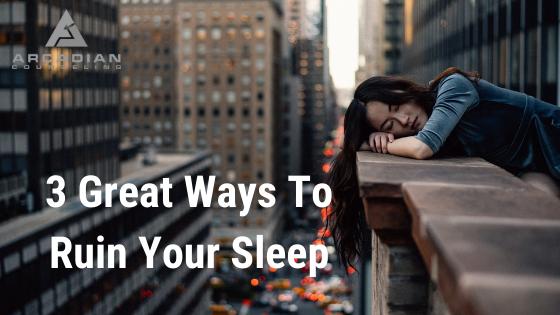 3 Great Ways to Ruin Your Sleep